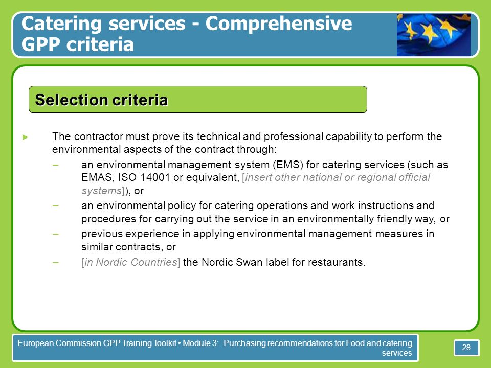 European Commission GPP Training Toolkit Module 3: Purchasing recommendations for Food and catering services 28 Selection criteria The contractor must prove its technical and professional capability to perform the environmental aspects of the contract through: –an environmental management system (EMS) for catering services (such as EMAS, ISO 14001 or equivalent, [insert other national or regional official systems]), or –an environmental policy for catering operations and work instructions and procedures for carrying out the service in an environmentally friendly way, or –previous experience in applying environmental management measures in similar contracts, or –[in Nordic Countries] the Nordic Swan label for restaurants.