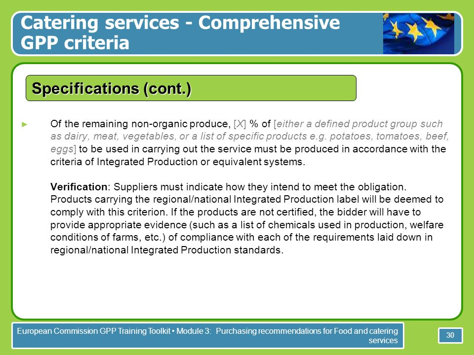 European Commission GPP Training Toolkit Module 3: Purchasing recommendations for Food and catering services 30 Specifications (cont.) Of the remaining non-organic produce, [X] % of [either a defined product group such as dairy, meat, vegetables, or a list of specific products e.g.
