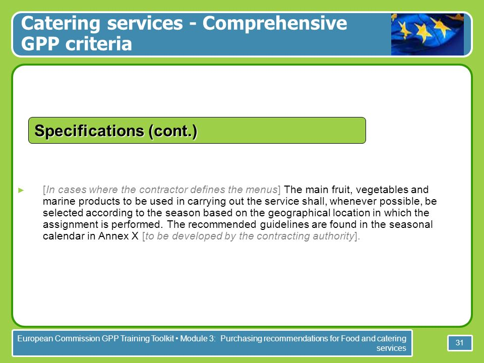 European Commission GPP Training Toolkit Module 3: Purchasing recommendations for Food and catering services 31 Specifications (cont.) [In cases where the contractor defines the menus] The main fruit, vegetables and marine products to be used in carrying out the service shall, whenever possible, be selected according to the season based on the geographical location in which the assignment is performed.