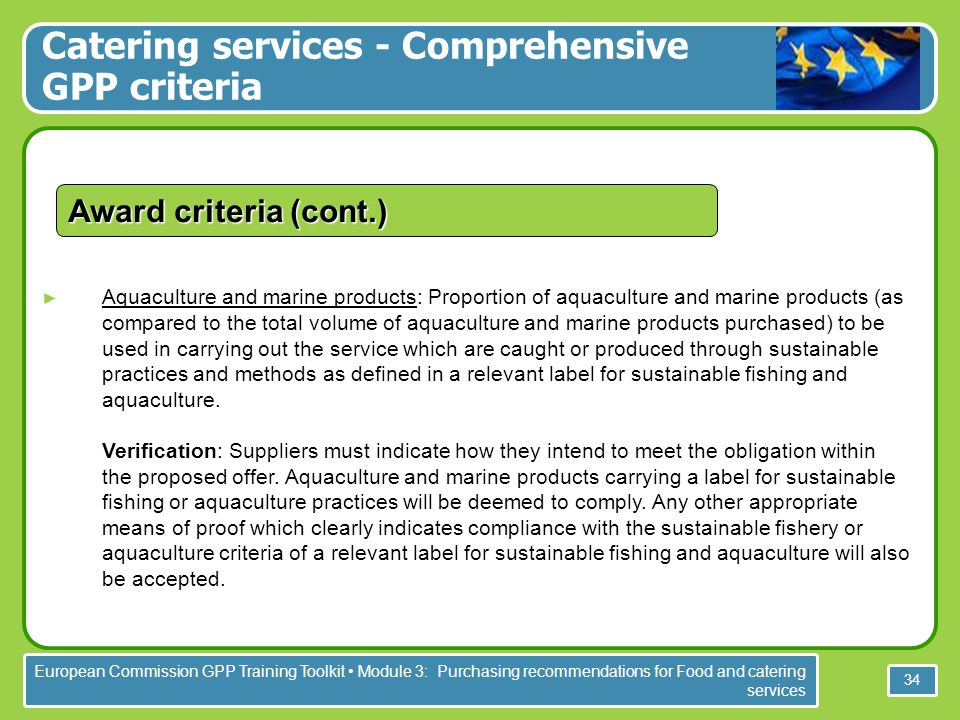 European Commission GPP Training Toolkit Module 3: Purchasing recommendations for Food and catering services 34 Aquaculture and marine products: Proportion of aquaculture and marine products (as compared to the total volume of aquaculture and marine products purchased) to be used in carrying out the service which are caught or produced through sustainable practices and methods as defined in a relevant label for sustainable fishing and aquaculture.