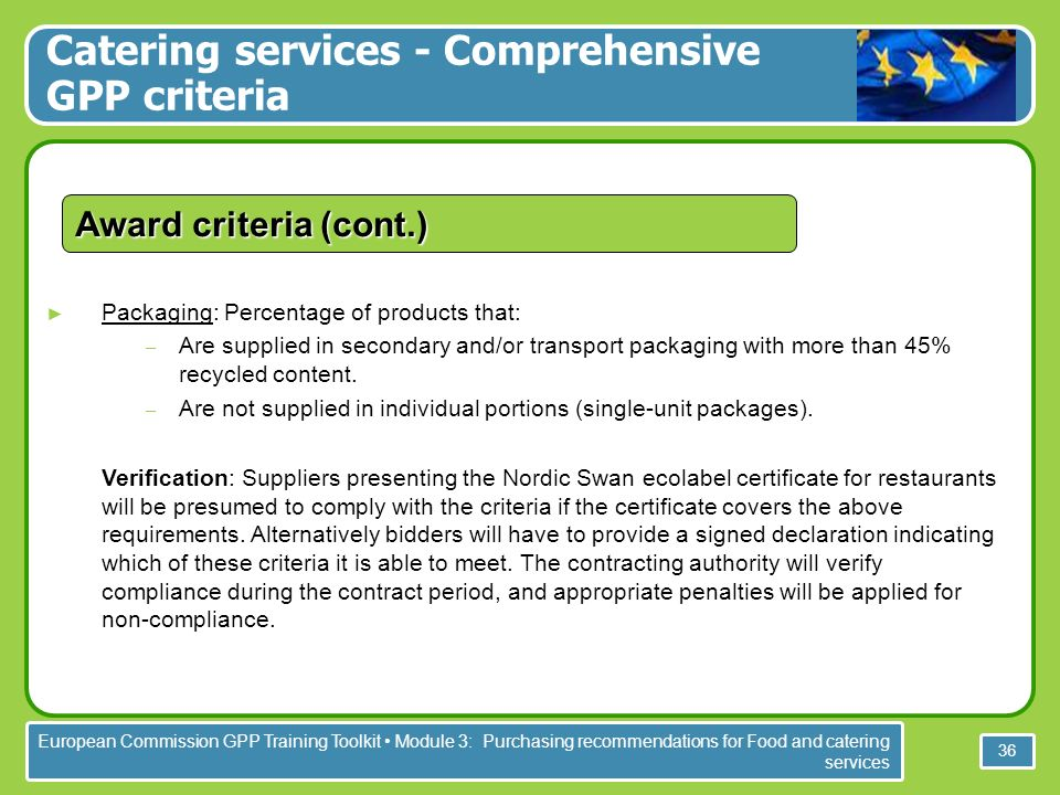European Commission GPP Training Toolkit Module 3: Purchasing recommendations for Food and catering services 36 Packaging: Percentage of products that: – Are supplied in secondary and/or transport packaging with more than 45% recycled content.