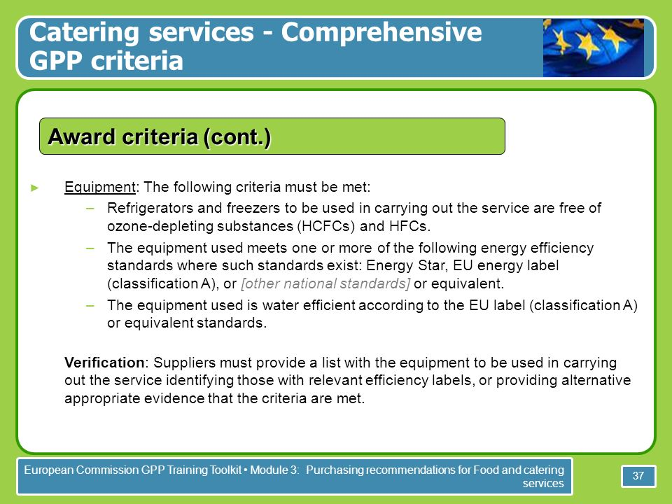 European Commission GPP Training Toolkit Module 3: Purchasing recommendations for Food and catering services 37 Equipment: The following criteria must be met: –Refrigerators and freezers to be used in carrying out the service are free of ozone-depleting substances (HCFCs) and HFCs.