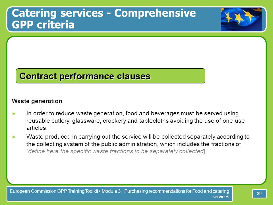 European Commission GPP Training Toolkit Module 3: Purchasing recommendations for Food and catering services 39 Waste generation In order to reduce waste generation, food and beverages must be served using reusable cutlery, glassware, crockery and tablecloths avoiding the use of one-use articles.