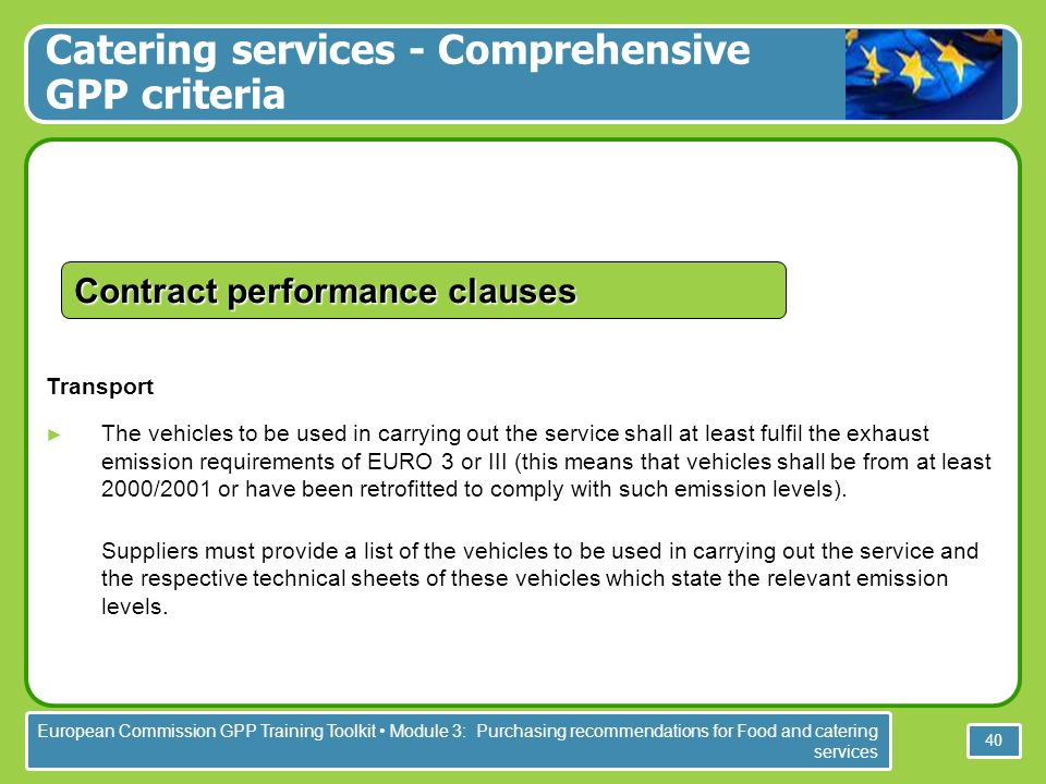 European Commission GPP Training Toolkit Module 3: Purchasing recommendations for Food and catering services 40 Transport The vehicles to be used in carrying out the service shall at least fulfil the exhaust emission requirements of EURO 3 or III (this means that vehicles shall be from at least 2000/2001 or have been retrofitted to comply with such emission levels).