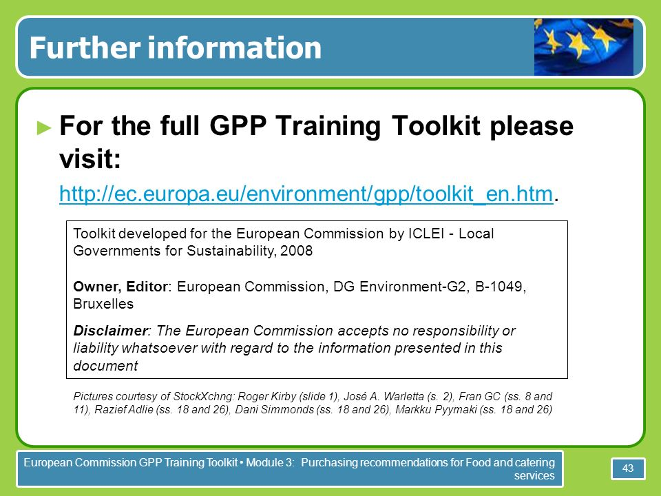 European Commission GPP Training Toolkit Module 3: Purchasing recommendations for Food and catering services 43 Further information For the full GPP Training Toolkit please visit:
