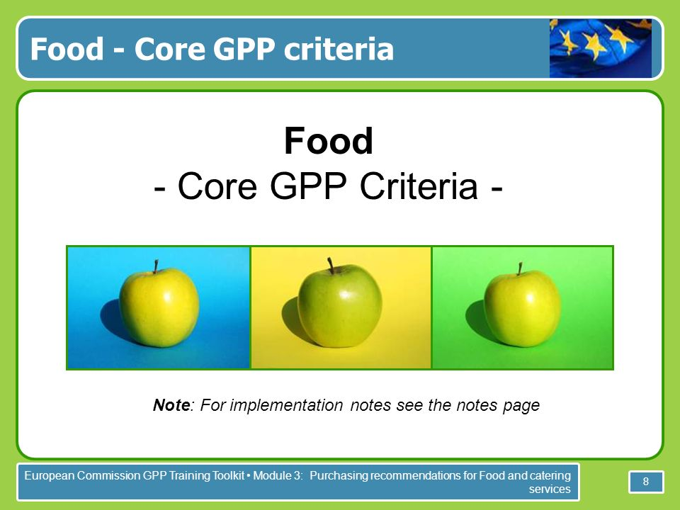 European Commission GPP Training Toolkit Module 3: Purchasing recommendations for Food and catering services 8 Food - Core GPP criteria Food - Core GPP Criteria - Note: For implementation notes see the notes page