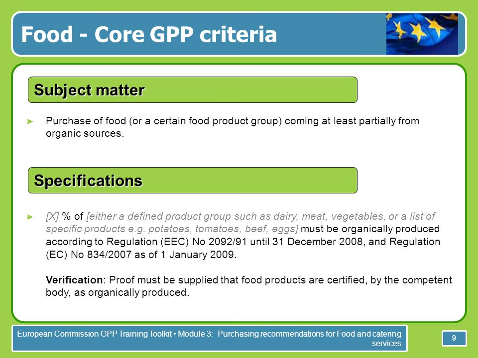European Commission GPP Training Toolkit Module 3: Purchasing recommendations for Food and catering services 9 Purchase of food (or a certain food product group) coming at least partially from organic sources.