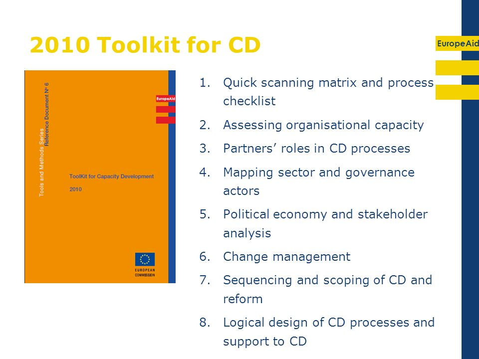 EuropeAid 2010 Toolkit for CD 1.Quick scanning matrix and process checklist 2.Assessing organisational capacity 3.Partners roles in CD processes 4.Mapping sector and governance actors 5.Political economy and stakeholder analysis 6.Change management 7.Sequencing and scoping of CD and reform 8.Logical design of CD processes and support to CD