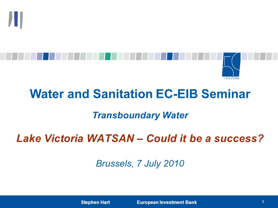 1 Stephen Hart European Investment Bank Water and Sanitation EC-EIB Seminar Transboundary Water Lake Victoria WATSAN – Could it be a success? Brussels