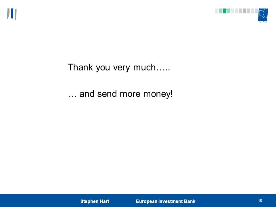 16 Stephen Hart European Investment Bank Thank you very much….. … and send more money!