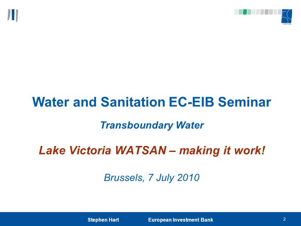 2 Stephen Hart European Investment Bank Water and Sanitation EC-EIB Seminar Transboundary Water Lake Victoria WATSAN – making it work! Brussels, 7 Jul
