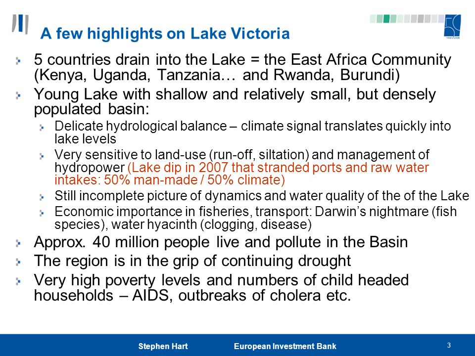 3 Stephen Hart European Investment Bank A few highlights on Lake Victoria 5 countries drain into the Lake = the East Africa Community (Kenya, Uganda,
