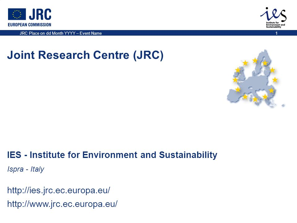 IES - Institute for Environment and Sustainability Ispra - Italy http://ies.jrc.ec.europa.eu/ http://www.jrc.ec.europa.eu/ Joint Research Centre (JRC) JRC Place on dd Month YYYY – Event Name1