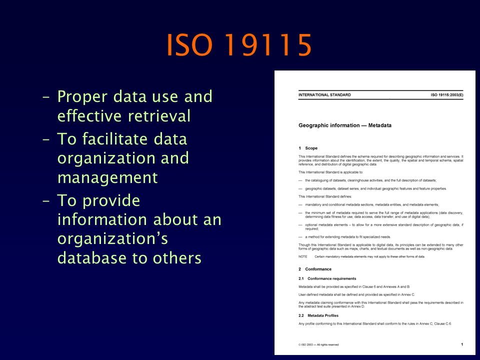 ISO 19115 –Proper data use and effective retrieval –To facilitate data organization and management –To provide information about an organizations database to others