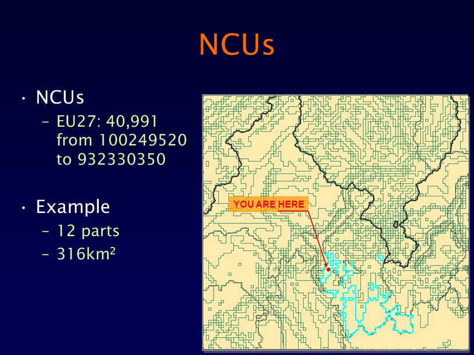 NCUs –EU27: 40,991 from 100249520 to 932330350 Example –12 parts –316km 2 YOU ARE HERE