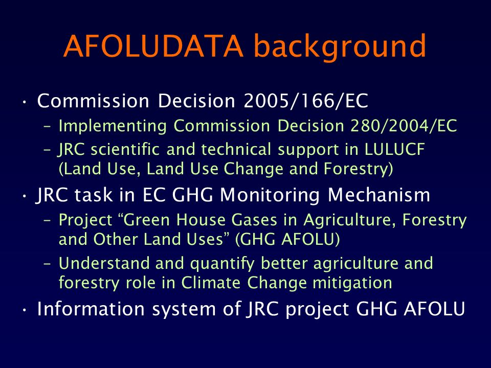 AFOLUDATA background Commission Decision 2005/166/EC –Implementing Commission Decision 280/2004/EC –JRC scientific and technical support in LULUCF (Land Use, Land Use Change and Forestry) JRC task in EC GHG Monitoring Mechanism –Project Green House Gases in Agriculture, Forestry and Other Land Uses (GHG AFOLU) –Understand and quantify better agriculture and forestry role in Climate Change mitigation Information system of JRC project GHG AFOLU