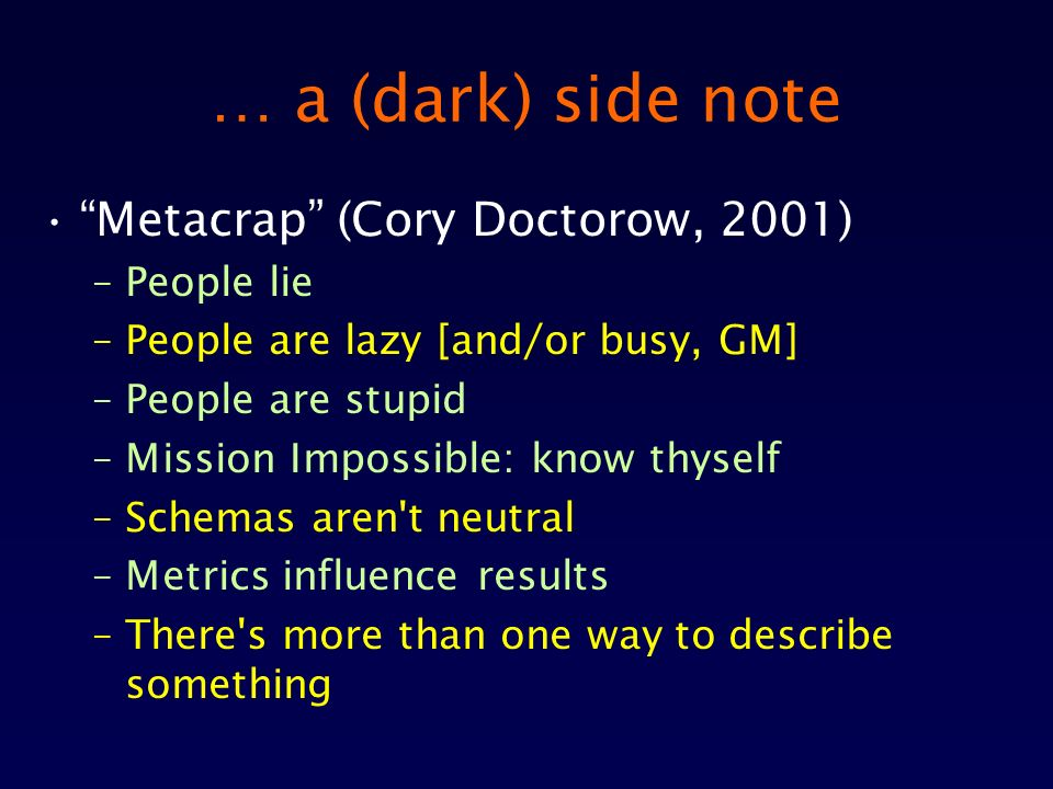 … a (dark) side note Metacrap (Cory Doctorow, 2001) –People lie –People are lazy [and/or busy, GM] –People are stupid –Mission Impossible: know thyself –Schemas aren t neutral –Metrics influence results –There s more than one way to describe something