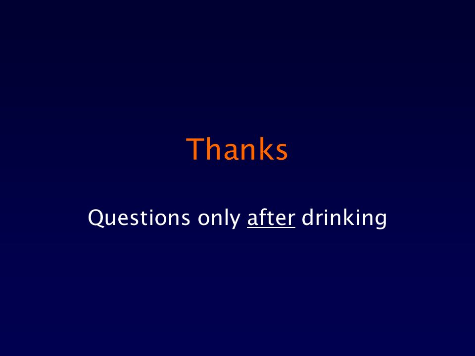 Thanks Questions only after drinking