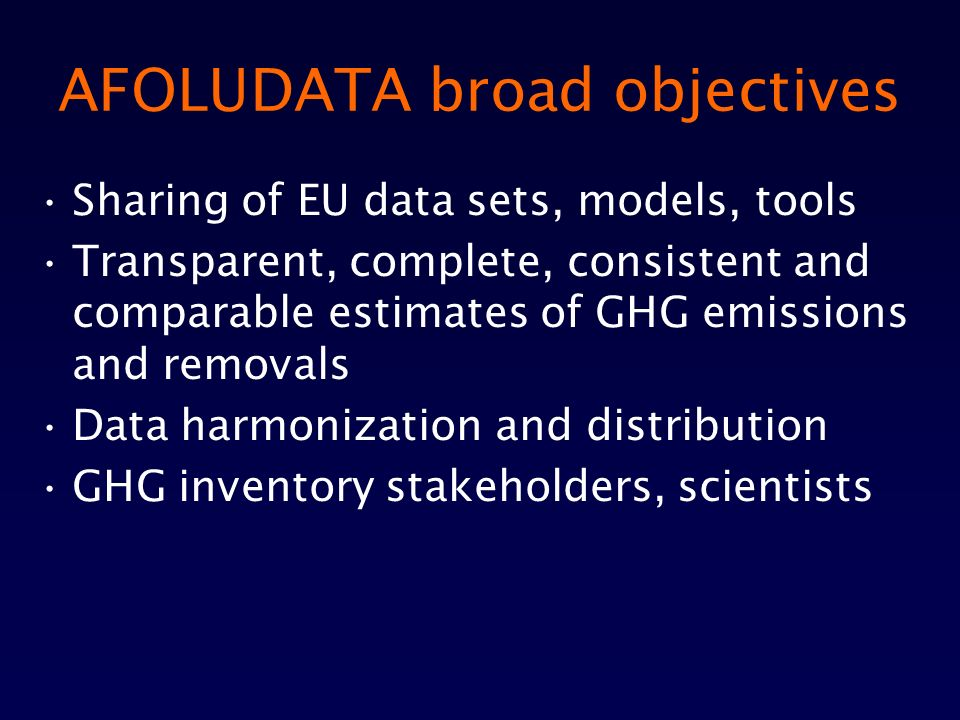 AFOLUDATA broad objectives Sharing of EU data sets, models, tools Transparent, complete, consistent and comparable estimates of GHG emissions and removals Data harmonization and distribution GHG inventory stakeholders, scientists