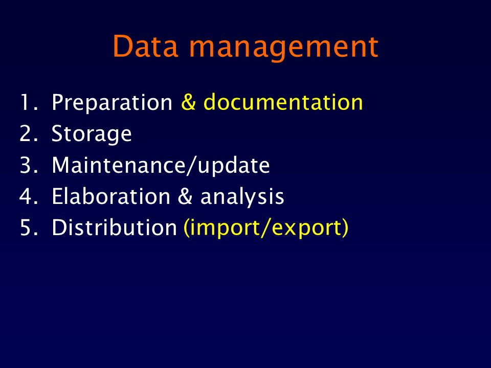 Data management 1.Preparation 2.Storage 3.Maintenance/update 4.Elaboration & analysis 5.Distribution & documentation (import/export)