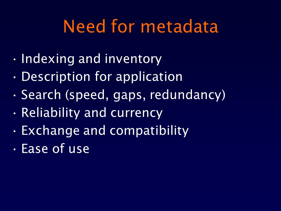 Need for metadata Indexing and inventory Description for application Search (speed, gaps, redundancy) Reliability and currency Exchange and compatibility Ease of use
