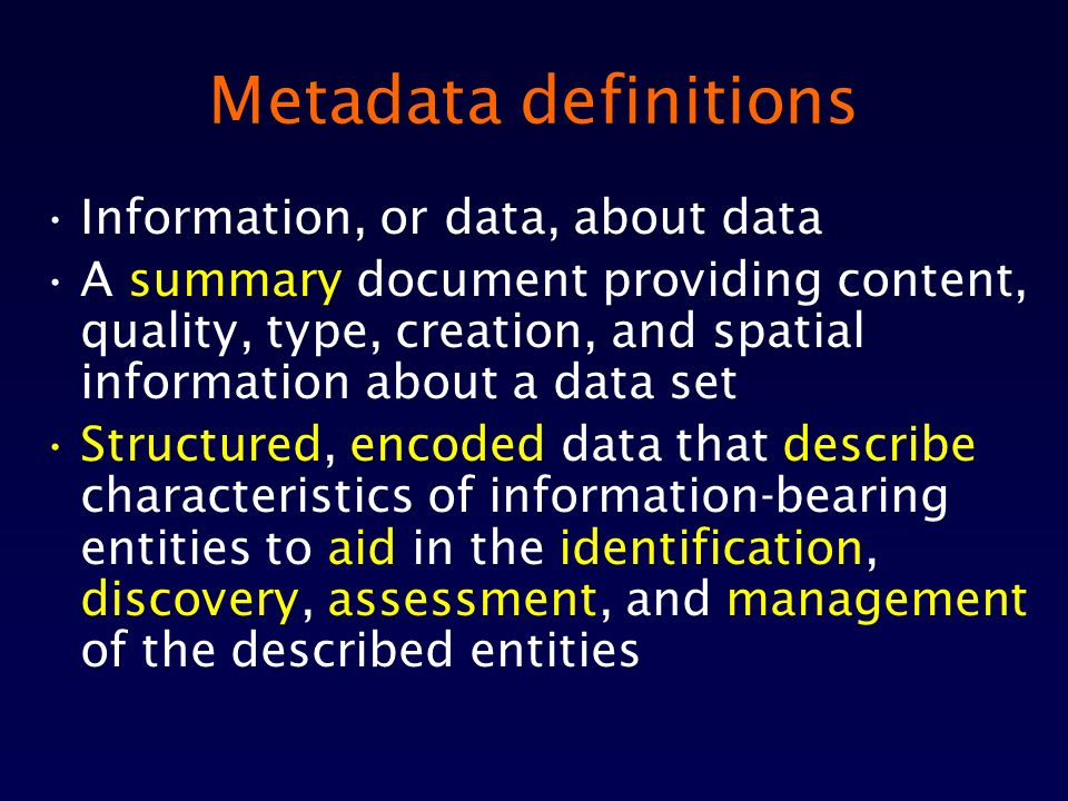 Metadata definitions Information, or data, about data A summary document providing content, quality, type, creation, and spatial information about a data set Structured, encoded data that describe characteristics of information-bearing entities to aid in the identification, discovery, assessment, and management of the described entities