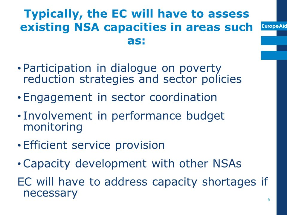 EuropeAid Typically, the EC will have to assess existing NSA capacities in areas such as: Participation in dialogue on poverty reduction strategies and sector policies Engagement in sector coordination Involvement in performance budget monitoring Efficient service provision Capacity development with other NSAs EC will have to address capacity shortages if necessary 6
