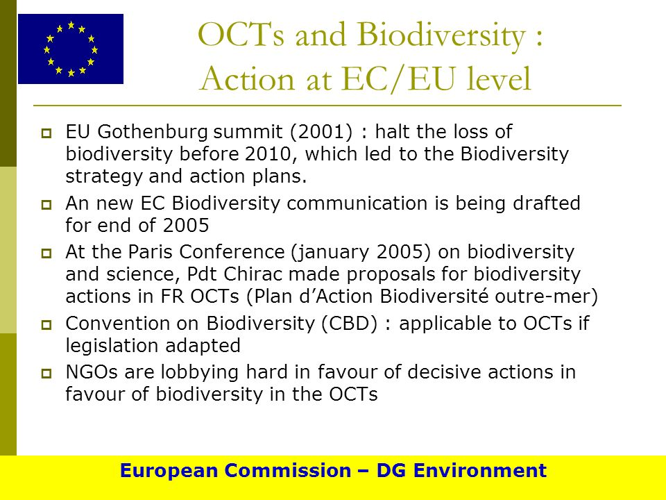 OCTs and Biodiversity : Action at EC/EU level EU Gothenburg summit (2001) : halt the loss of biodiversity before 2010, which led to the Biodiversity strategy and action plans.