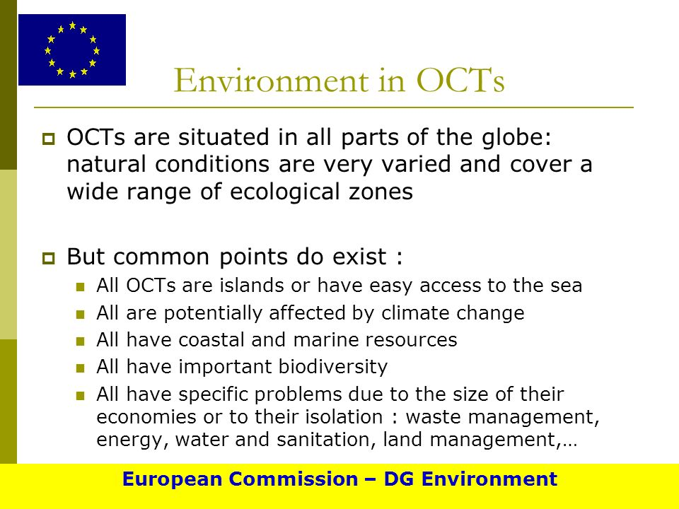 Environment in OCTs OCTs are situated in all parts of the globe: natural conditions are very varied and cover a wide range of ecological zones But common points do exist : All OCTs are islands or have easy access to the sea All are potentially affected by climate change All have coastal and marine resources All have important biodiversity All have specific problems due to the size of their economies or to their isolation : waste management, energy, water and sanitation, land management,… European Commission – DG Environment