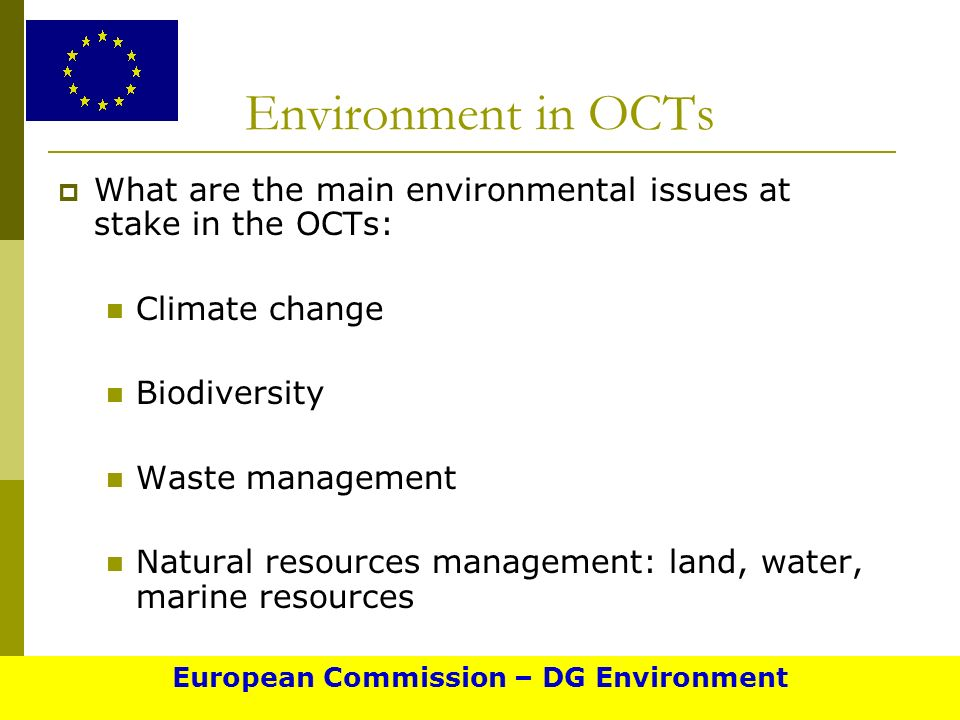 Environment in OCTs What are the main environmental issues at stake in the OCTs: Climate change Biodiversity Waste management Natural resources management: land, water, marine resources European Commission – DG Environment