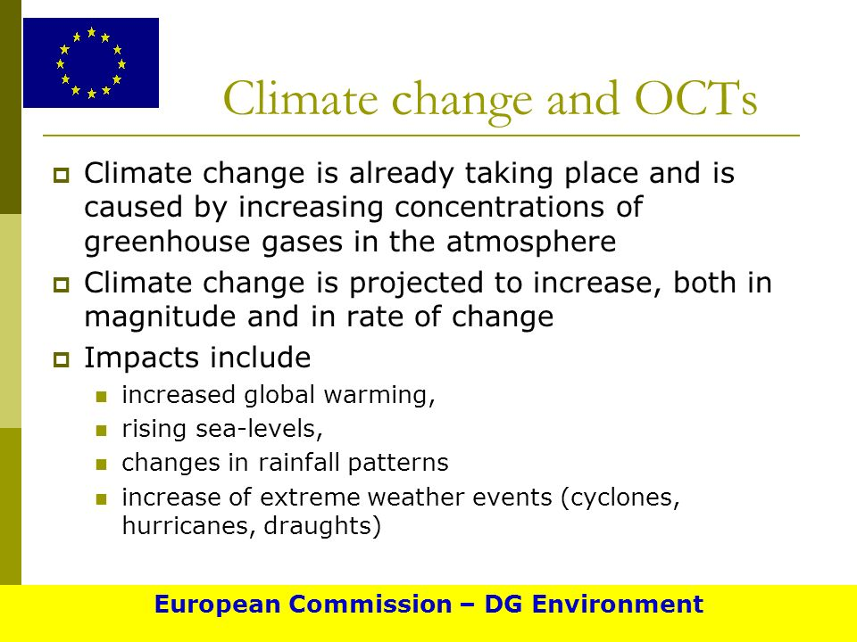 Climate change and OCTs Climate change is already taking place and is caused by increasing concentrations of greenhouse gases in the atmosphere Climate change is projected to increase, both in magnitude and in rate of change Impacts include increased global warming, rising sea-levels, changes in rainfall patterns increase of extreme weather events (cyclones, hurricanes, draughts) European Commission – DG Environment