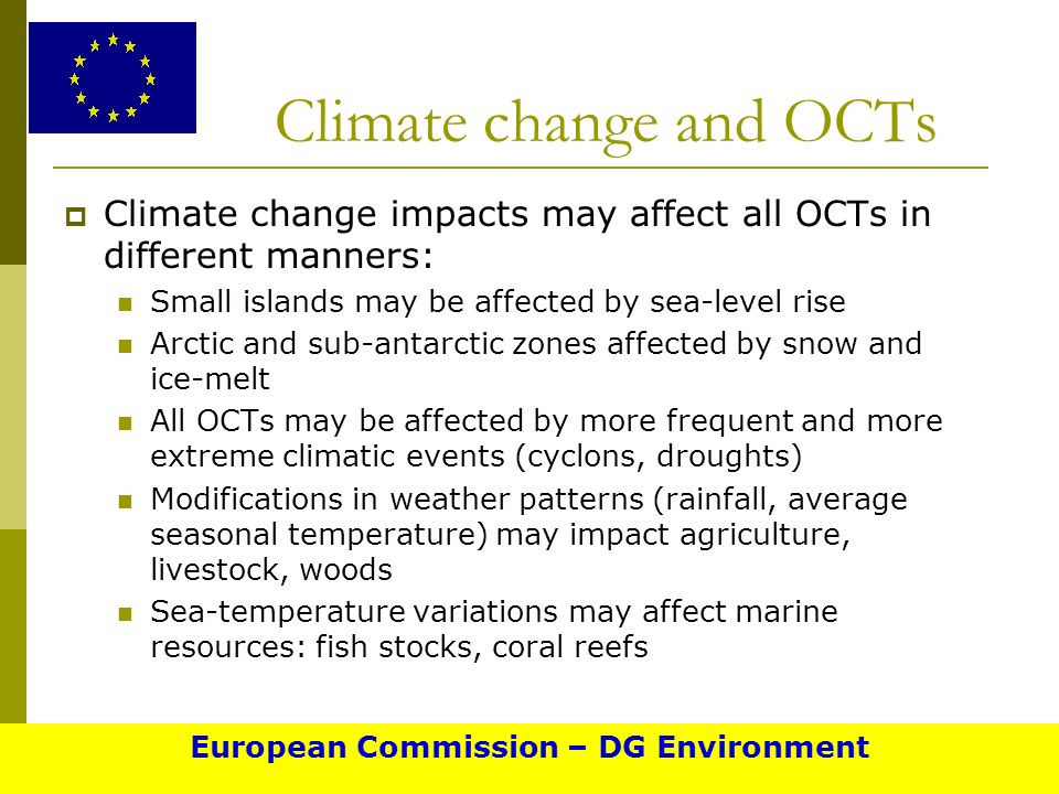 Climate change and OCTs Climate change impacts may affect all OCTs in different manners: Small islands may be affected by sea-level rise Arctic and sub-antarctic zones affected by snow and ice-melt All OCTs may be affected by more frequent and more extreme climatic events (cyclons, droughts) Modifications in weather patterns (rainfall, average seasonal temperature) may impact agriculture, livestock, woods Sea-temperature variations may affect marine resources: fish stocks, coral reefs European Commission – DG Environment