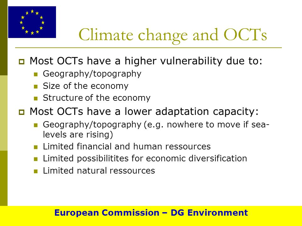Climate change and OCTs Most OCTs have a higher vulnerability due to: Geography/topography Size of the economy Structure of the economy Most OCTs have a lower adaptation capacity: Geography/topography (e.g.