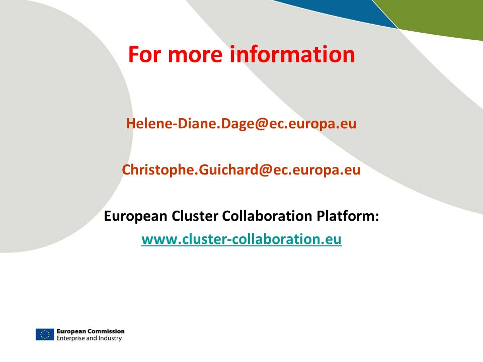 Helene-Diane.Dage@ec.europa.eu Christophe.Guichard@ec.europa.eu European Cluster Collaboration Platform: www.cluster-collaboration.eu For more informa