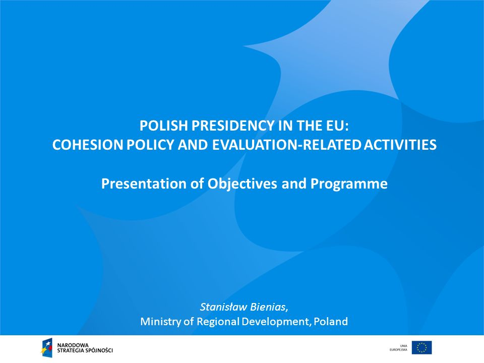 POLISH PRESIDENCY IN THE EU: COHESION POLICY AND EVALUATION-RELATED ACTIVITIES Presentation of Objectives and Programme Stanisław Bienias, Ministry of Regional Development, Poland