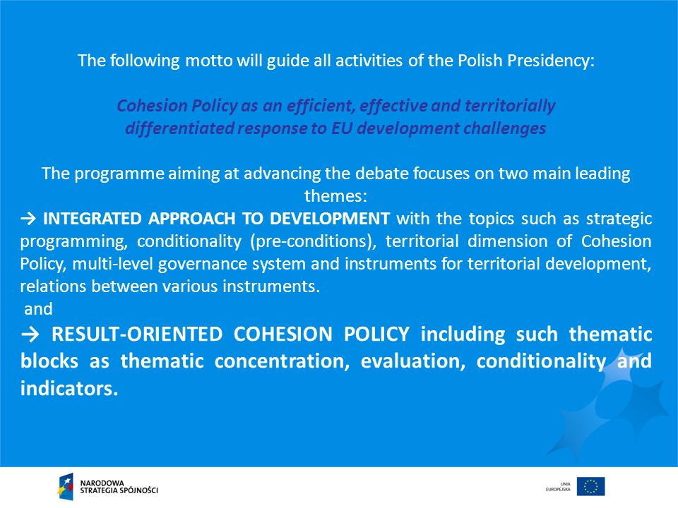The following motto will guide all activities of the Polish Presidency: Cohesion Policy as an efficient, effective and territorially differentiated response to EU development challenges The programme aiming at advancing the debate focuses on two main leading themes: INTEGRATED APPROACH TO DEVELOPMENT with the topics such as strategic programming, conditionality (pre-conditions), territorial dimension of Cohesion Policy, multi-level governance system and instruments for territorial development, relations between various instruments.