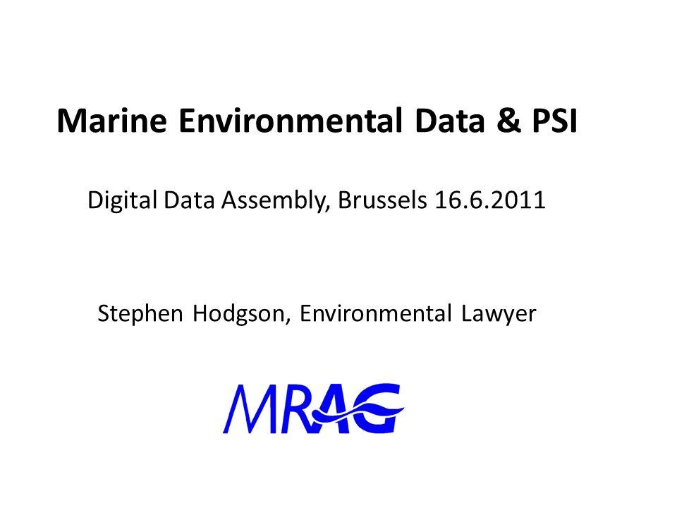 Marine Environmental Data & PSI Digital Data Assembly, Brussels 16.6.2011 Stephen Hodgson, Environmental Lawyer