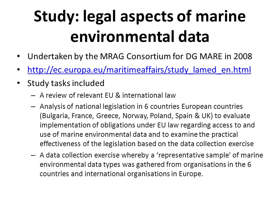 Study: legal aspects of marine environmental data Undertaken by the MRAG Consortium for DG MARE in 2008 http://ec.europa.eu/maritimeaffairs/study_lame