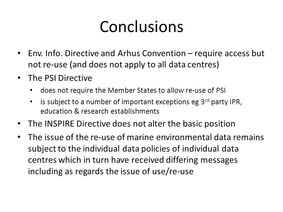 Conclusions Env. Info. Directive and Arhus Convention – require access but not re-use (and does not apply to all data centres) The PSI Directive does