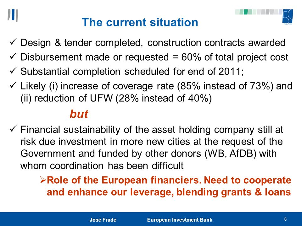 8 José Frade European Investment Bank The current situation Design & tender completed, construction contracts awarded Disbursement made or requested = 60% of total project cost Substantial completion scheduled for end of 2011; Likely (i) increase of coverage rate (85% instead of 73%) and (ii) reduction of UFW (28% instead of 40%) but Financial sustainability of the asset holding company still at risk due investment in more new cities at the request of the Government and funded by other donors (WB, AfDB) with whom coordination has been difficult Role of the European financiers.