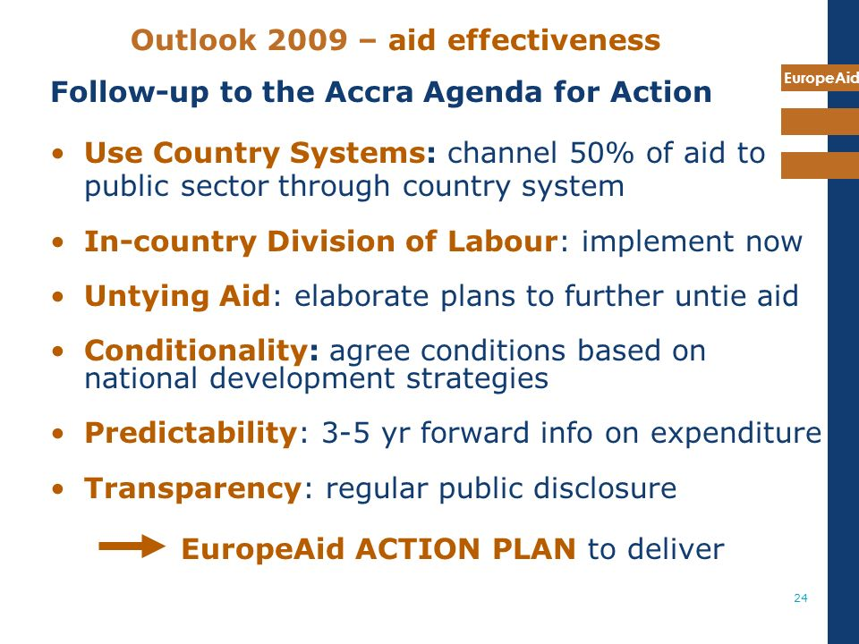 EuropeAid 24 Outlook 2009 – aid effectiveness Follow-up to the Accra Agenda for Action Use Country Systems: channel 50% of aid to public sector through country system In-country Division of Labour: implement now Untying Aid: elaborate plans to further untie aid Conditionality: agree conditions based on national development strategies Predictability: 3-5 yr forward info on expenditure Transparency: regular public disclosure EuropeAid ACTION PLAN to deliver