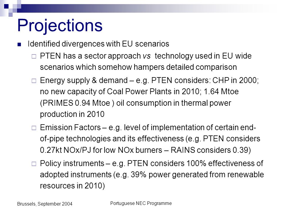 Portuguese NEC Programme Brussels, September 2004 Projections Identified divergences with EU scenarios PTEN has a sector approach vs technology used in EU wide scenarios which somehow hampers detailed comparison Energy supply & demand – e.g.