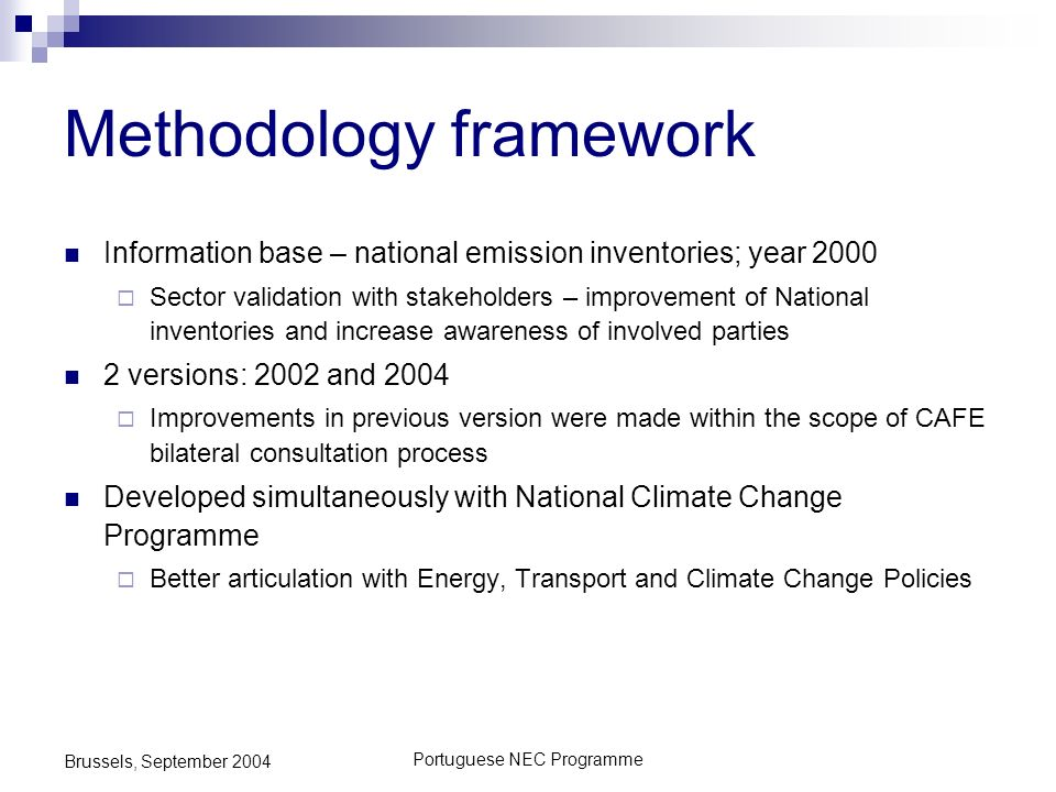 Portuguese NEC Programme Brussels, September 2004 Information base – national emission inventories; year 2000 Sector validation with stakeholders – improvement of National inventories and increase awareness of involved parties 2 versions: 2002 and 2004 Improvements in previous version were made within the scope of CAFE bilateral consultation process Developed simultaneously with National Climate Change Programme Better articulation with Energy, Transport and Climate Change Policies Methodology framework