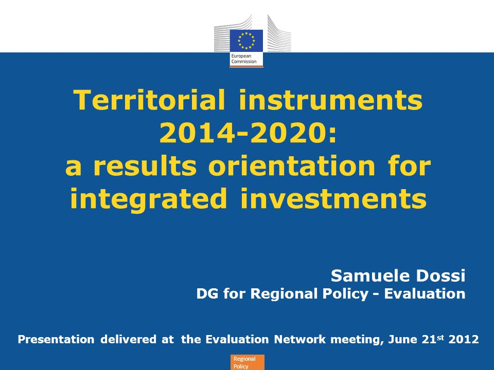 Regional Policy Territorial instruments 2014-2020: a results orientation for integrated investments Samuele Dossi DG for Regional Policy - Evaluation