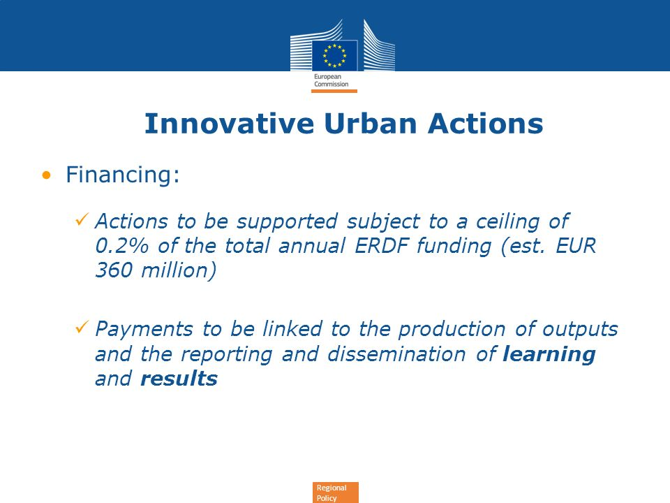 Regional Policy Innovative Urban Actions Financing: Actions to be supported subject to a ceiling of 0.2% of the total annual ERDF funding (est. EUR 36