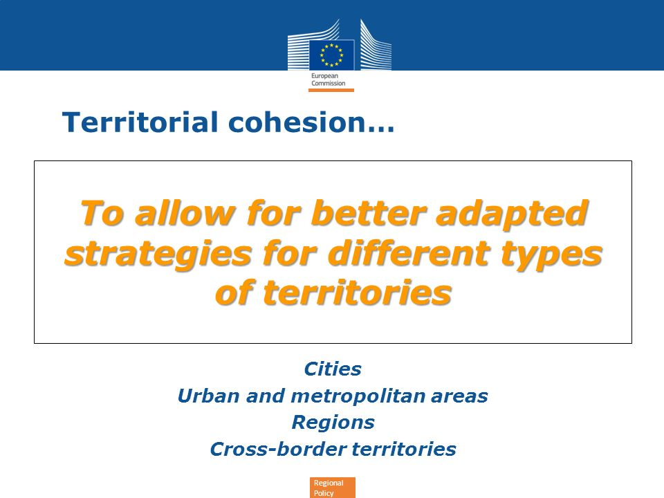 Regional Policy Territorial cohesion… To allow for better adapted strategies for different types of territories Cities Urban and metropolitan areas Re