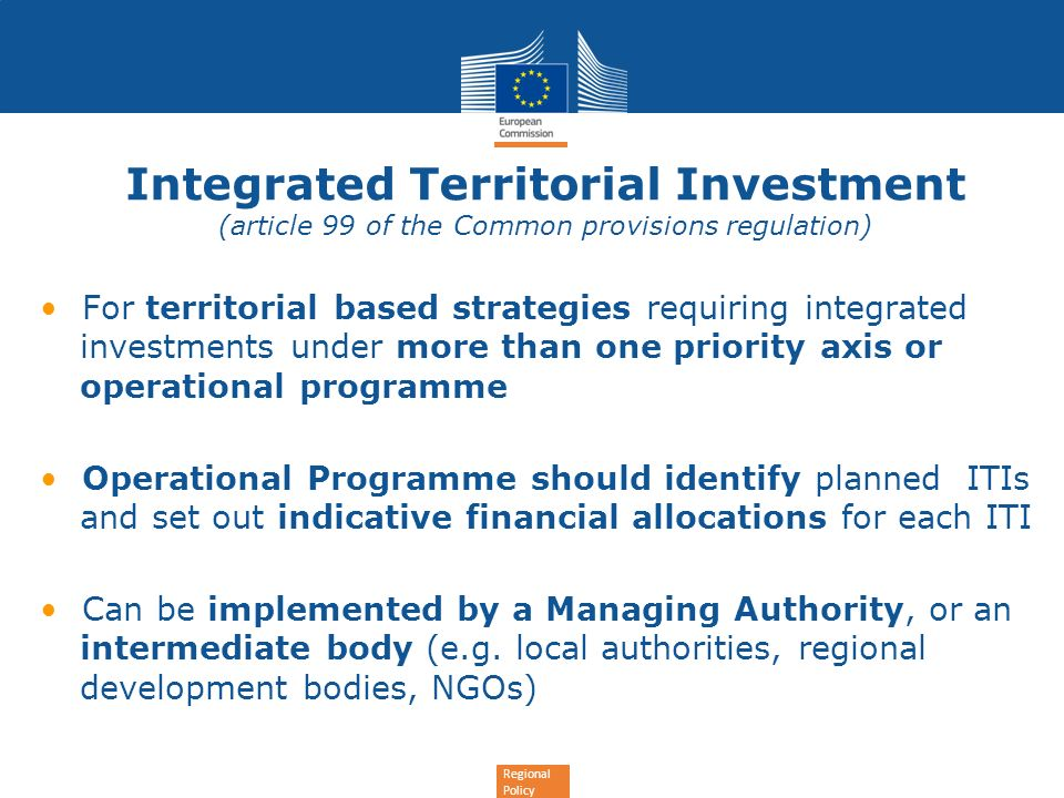 Regional Policy Integrated Territorial Investment (article 99 of the Common provisions regulation) For territorial based strategies requiring integrat