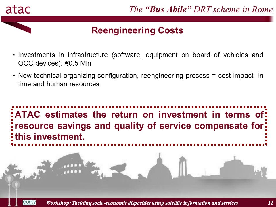 Workshop: Tackling socio-economic disparities using satellite information and services 11 The Bus Abile DRT scheme in Rome Reengineering Costs Investments in infrastructure (software, equipment on board of vehicles and OCC devices): 0.5 Mln New technical-organizing configuration, reengineering process = cost impact in time and human resources ATAC estimates the return on investment in terms of resource savings and quality of service compensate for this investment.