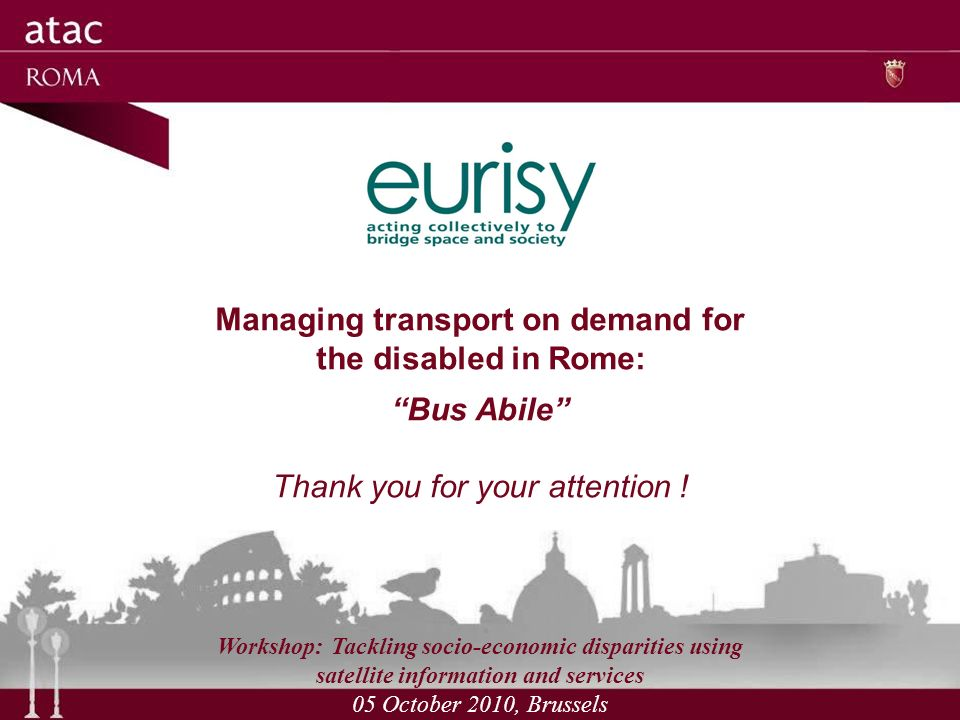 Managing transport on demand for the disabled in Rome: Bus Abile Thank you for your attention .