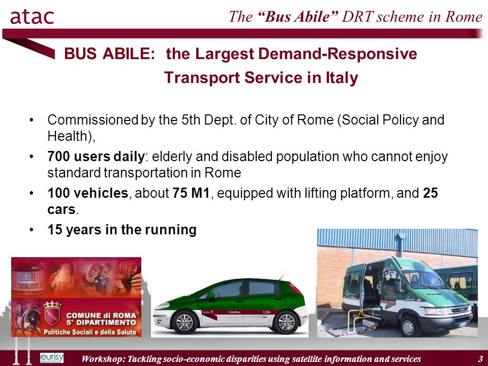 Workshop: Tackling socio-economic disparities using satellite information and services 3 BUS ABILE: the Largest Demand-Responsive Transport Service in Italy The Bus Abile DRT scheme in Rome Commissioned by the 5th Dept.